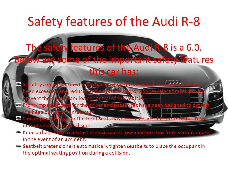 Safety features of the Audi R-8 The safety features of the Audi R-8 is a 6.0.