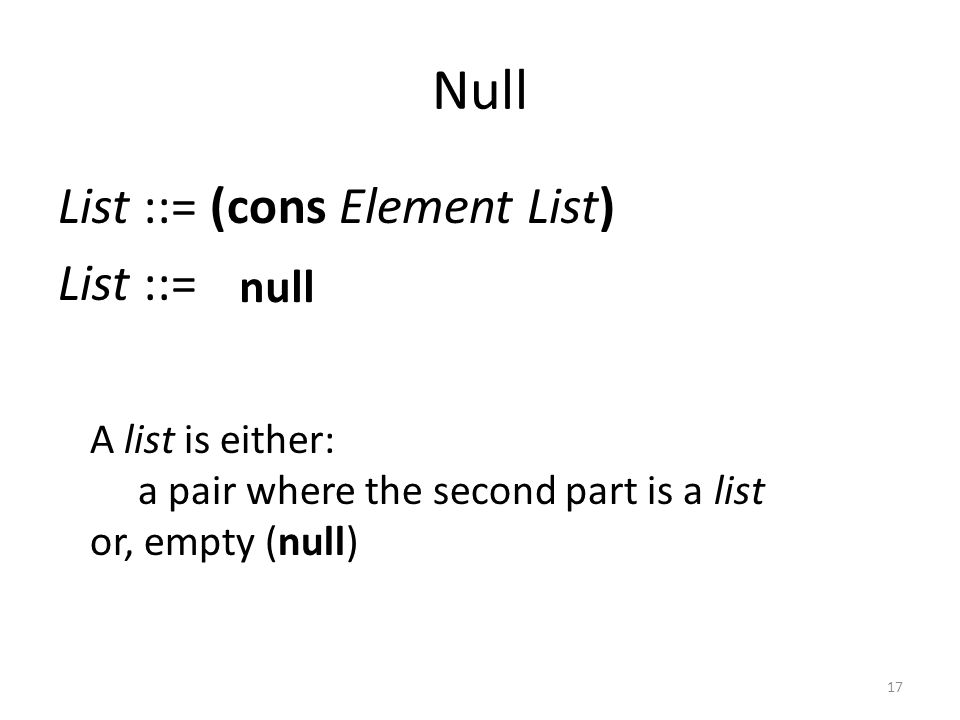 Null List ::= (cons Element List) List ::= A list is either: a pair where the second part is a list or, empty (null) null 17
