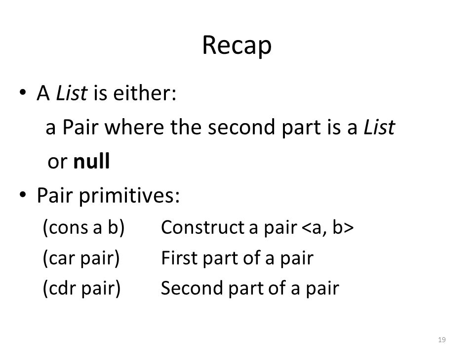 Recap A List is either: a Pair where the second part is a List or null Pair primitives: (cons a b)Construct a pair (car pair)First part of a pair (cdr