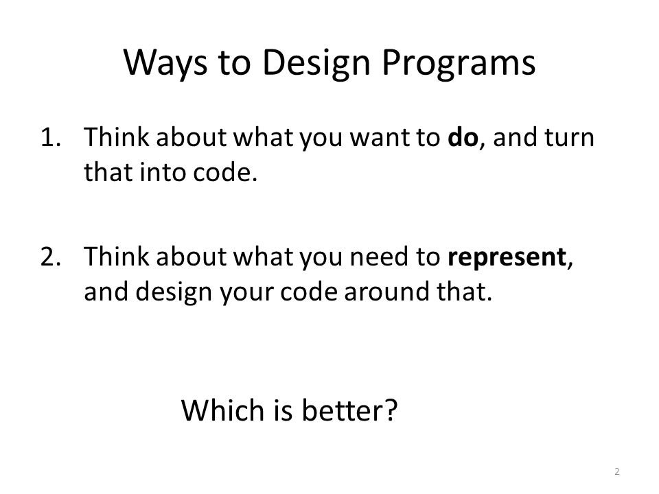 Ways to Design Programs 1.Think about what you want to do, and turn that into code. 2.Think about what you need to represent, and design your code aro