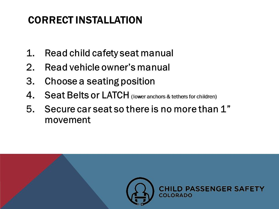 CORRECT INSTALLATION 1.Read child cafety seat manual 2.Read vehicle owners manual 3.Choose a seating position 4.Seat Belts or LATCH (lower anchors & tethers for children) 5.Secure car seat so there is no more than 1 movement