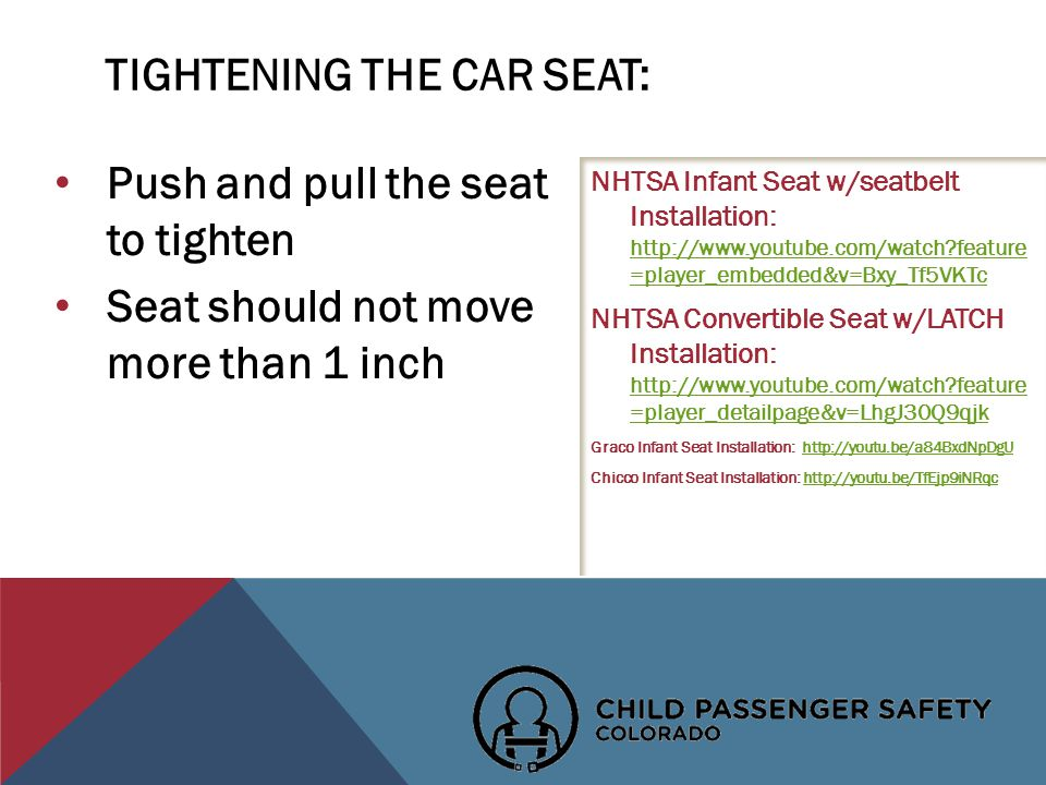 Push and pull the seat to tighten Seat should not move more than 1 inch NHTSA Infant Seat w/seatbelt Installation:   feature =player_embedded&v=Bxy_Tf5VKTc   feature =player_embedded&v=Bxy_Tf5VKTc NHTSA Convertible Seat w/LATCH Installation:   feature =player_detailpage&v=LhgJ30Q9qjk   feature =player_detailpage&v=LhgJ30Q9qjk Graco Infant Seat Installation:   Chicco Infant Seat Installation:   TIGHTENING THE CAR SEAT: