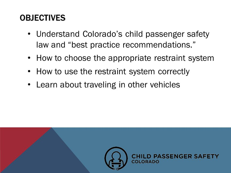 OBJECTIVES Understand Colorados child passenger safety law and best practice recommendations.