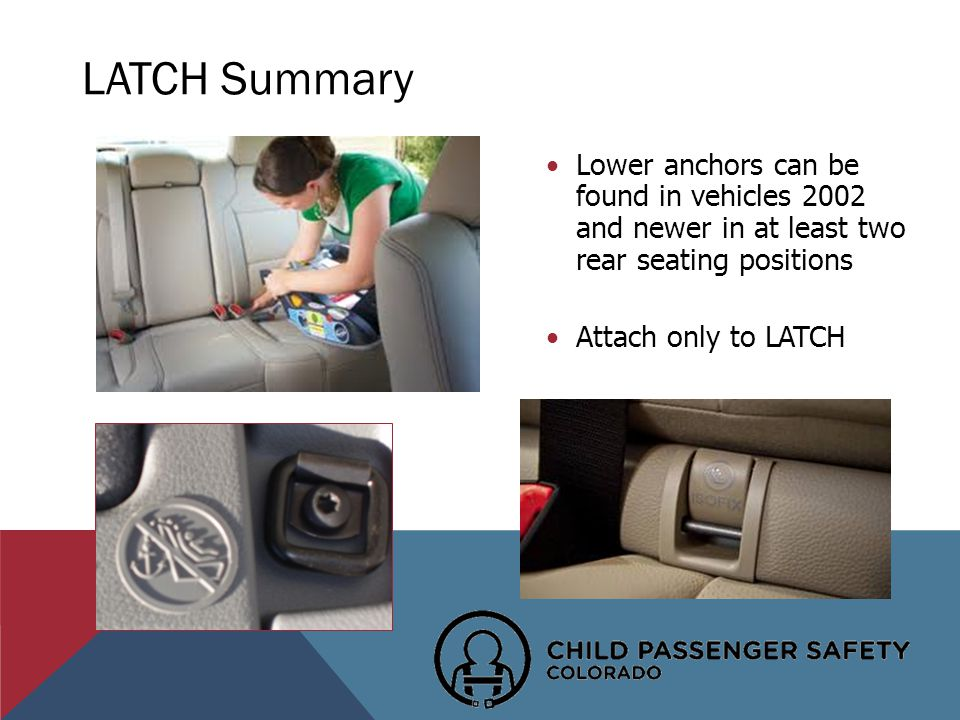 Lower anchors can be found in vehicles 2002 and newer in at least two rear seating positions Attach only to LATCH LATCH Summary