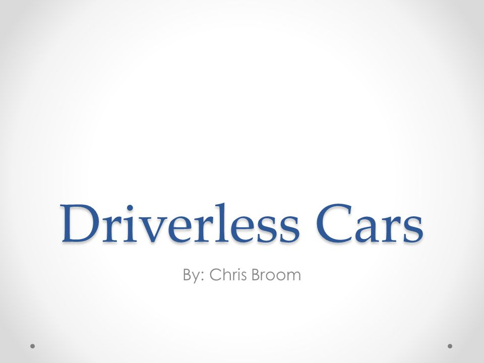 Driverless Cars By: Chris Broom