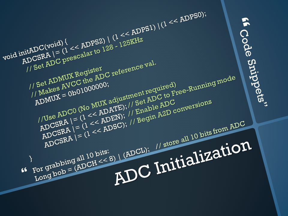 ADC Initialization void initADC(void) { ADCSRA |= (1 << ADPS2) | (1 << ADPS1) |(1 << ADPS0); // Set ADC prescalar to 128 - 125KHz // Set ADMUX Register // Makes AVCC the ADC reference val.