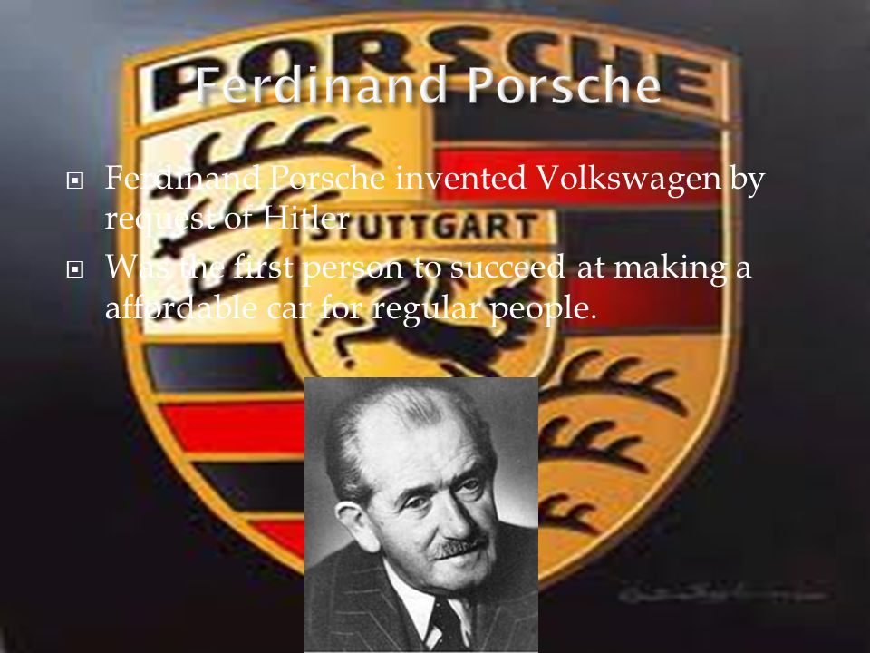 Ferdinand Porsche invented Volkswagen by request of Hitler Was the first person to succeed at making a affordable car for regular people.