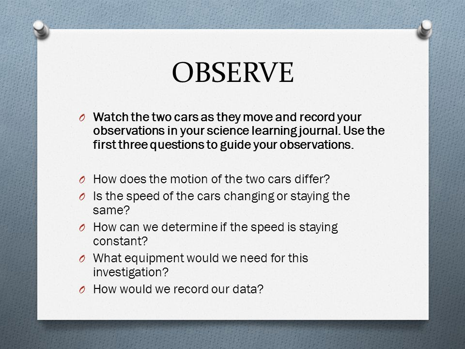 OBSERVE O Watch the two cars as they move and record your observations in your science learning journal. Use the first three questions to guide your o