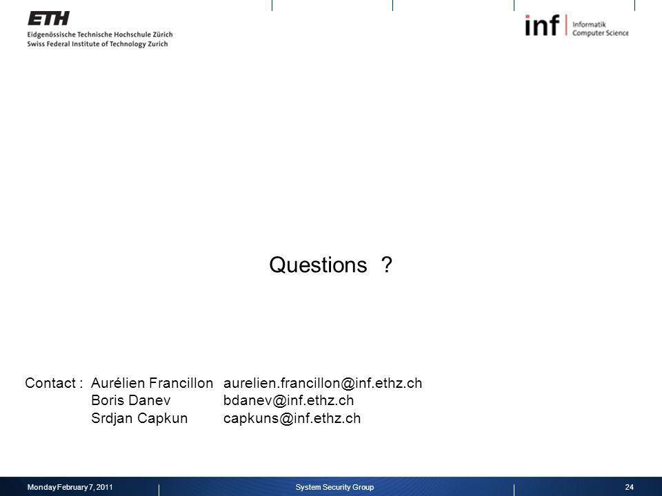 Questions ? Monday February 7, 201124System Security Group Contact : Aurélien Francillon aurelien.francillon@inf.ethz.ch Boris Danevbdanev@inf.ethz.ch
