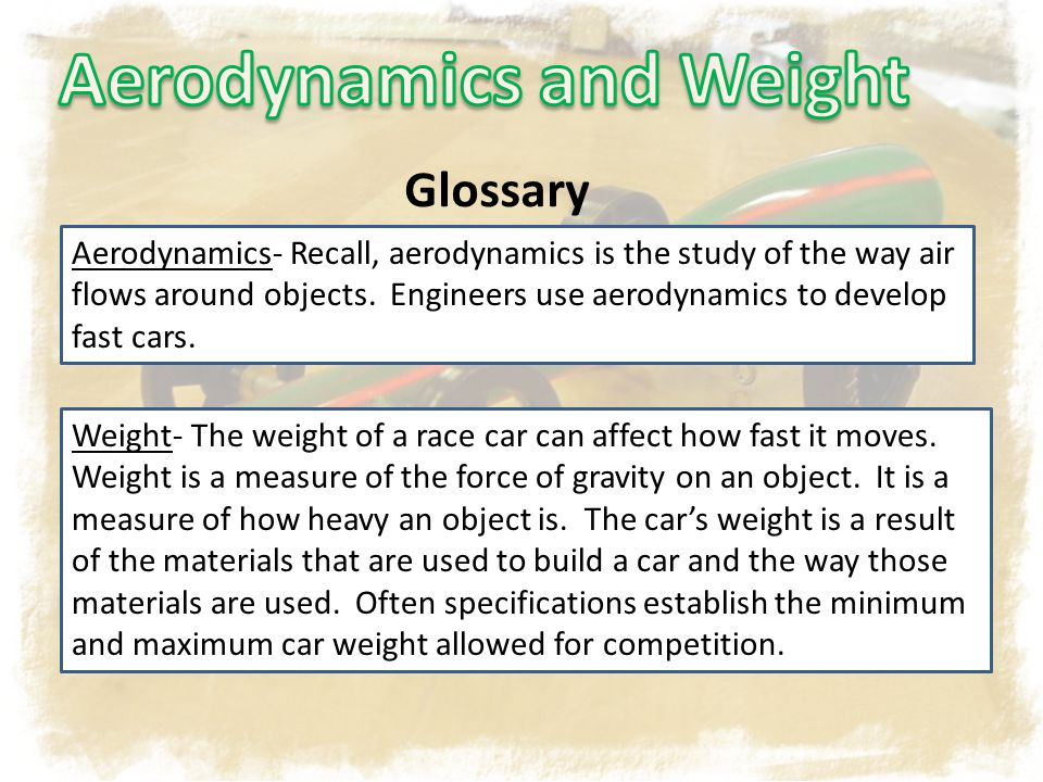 Glossary Aerodynamics- Recall, aerodynamics is the study of the way air flows around objects. Engineers use aerodynamics to develop fast cars. Weight-