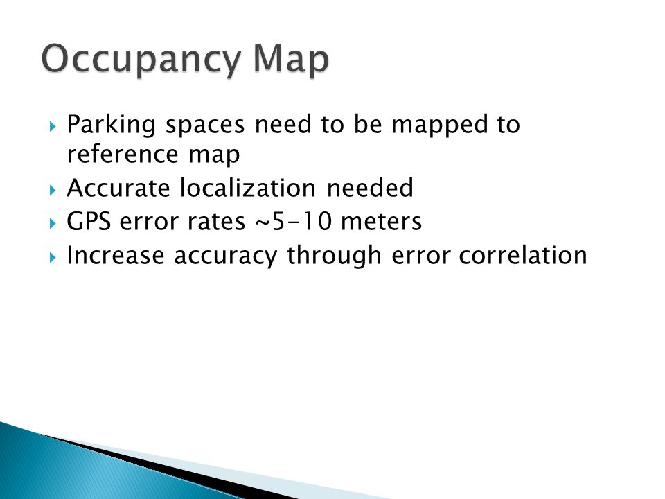 Parking spaces need to be mapped to reference map Accurate localization needed GPS error rates ~5-10 meters Increase accuracy through error correlation