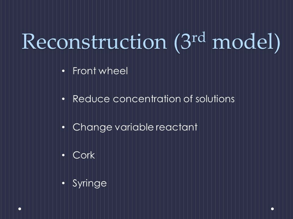 Reconstruction (3 rd model) Front wheel Reduce concentration of solutions Change variable reactant Cork Syringe