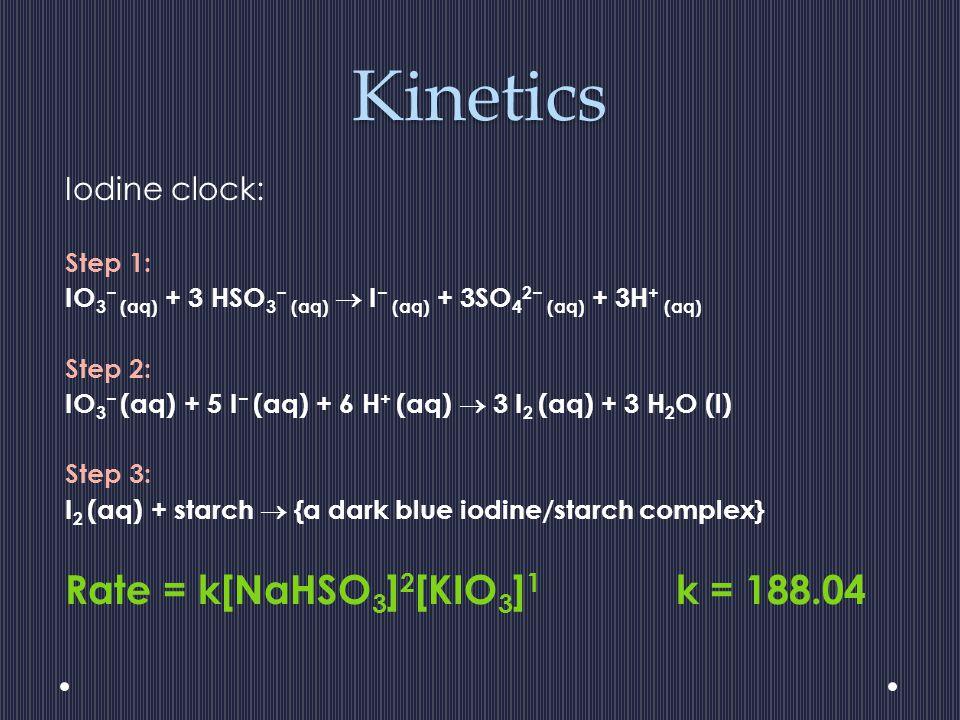 Kinetics Iodine clock: Step 1: IO 3 (aq) + 3 HSO 3 (aq) I (aq) + 3SO 4 2 (aq) + 3H + (aq) Step 2: IO 3 (aq) + 5 I (aq) + 6 H + (aq) 3 I 2 (aq) + 3 H 2 O (l) Step 3: I 2 (aq) + starch {a dark blue iodine/starch complex} Rate = k[NaHSO 3 ] 2 [KIO 3 ] 1 k = 188.04