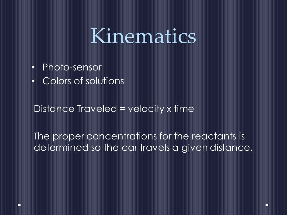 Kinematics Photo-sensor Colors of solutions Distance Traveled = velocity x time The proper concentrations for the reactants is determined so the car travels a given distance.
