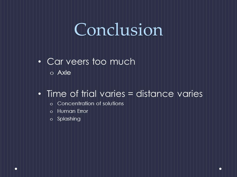 Conclusion Car veers too much o Axle Time of trial varies = distance varies o Concentration of solutions o Human Error o Splashing