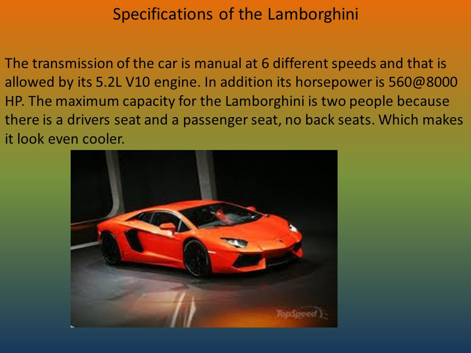 Specifications of the Lamborghini The transmission of the car is manual at 6 different speeds and that is allowed by its 5.2L V10 engine. In addition