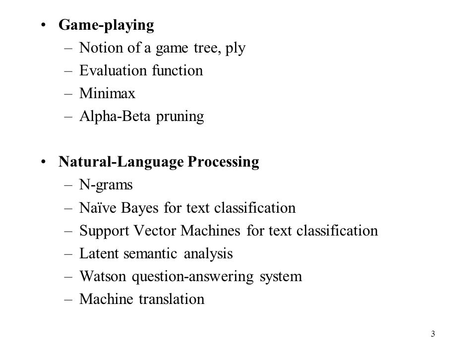 Game-playing –Notion of a game tree, ply –Evaluation function –Minimax –Alpha-Beta pruning Natural-Language Processing –N-grams –Naïve Bayes for text classification –Support Vector Machines for text classification –Latent semantic analysis –Watson question-answering system –Machine translation 3