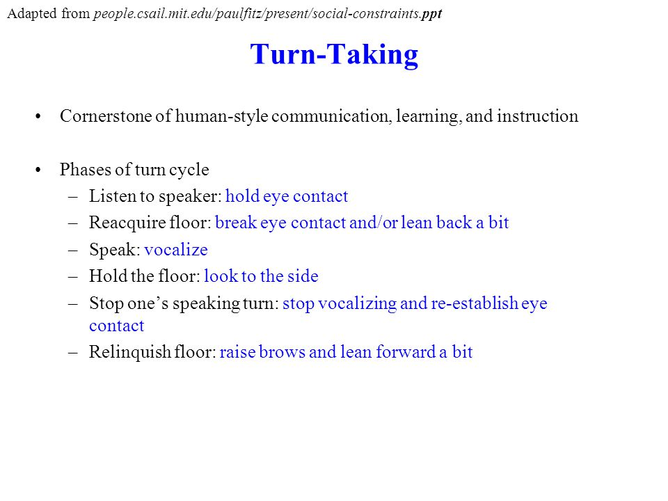Turn-Taking Cornerstone of human-style communication, learning, and instruction Phases of turn cycle –Listen to speaker: hold eye contact –Reacquire floor: break eye contact and/or lean back a bit –Speak: vocalize –Hold the floor: look to the side –Stop ones speaking turn: stop vocalizing and re-establish eye contact –Relinquish floor: raise brows and lean forward a bit Adapted from people.csail.mit.edu/paulfitz/present/social-constraints.ppt
