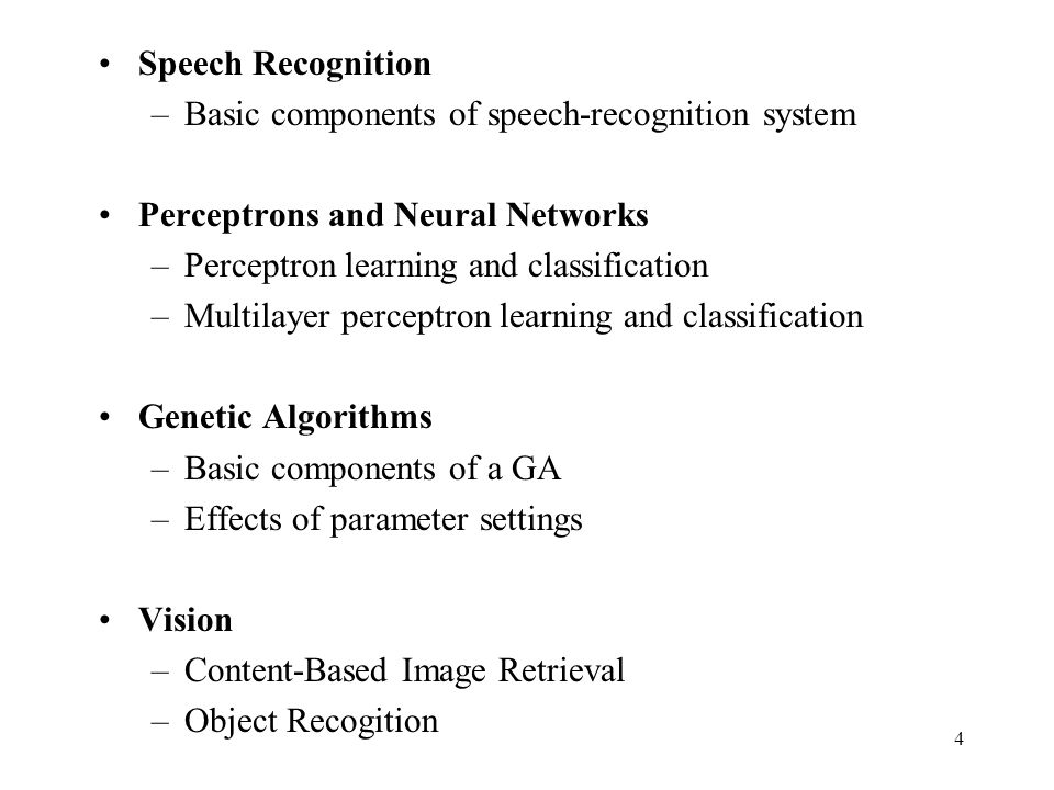 Speech Recognition –Basic components of speech-recognition system Perceptrons and Neural Networks –Perceptron learning and classification –Multilayer perceptron learning and classification Genetic Algorithms –Basic components of a GA –Effects of parameter settings Vision –Content-Based Image Retrieval –Object Recogition 4