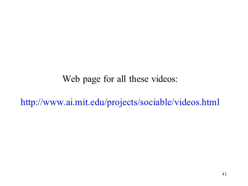 Web page for all these videos: http://www.ai.mit.edu/projects/sociable/videos.html 41