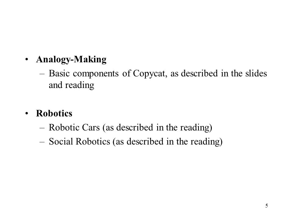 Analogy-Making –Basic components of Copycat, as described in the slides and reading Robotics –Robotic Cars (as described in the reading) –Social Robotics (as described in the reading) 5