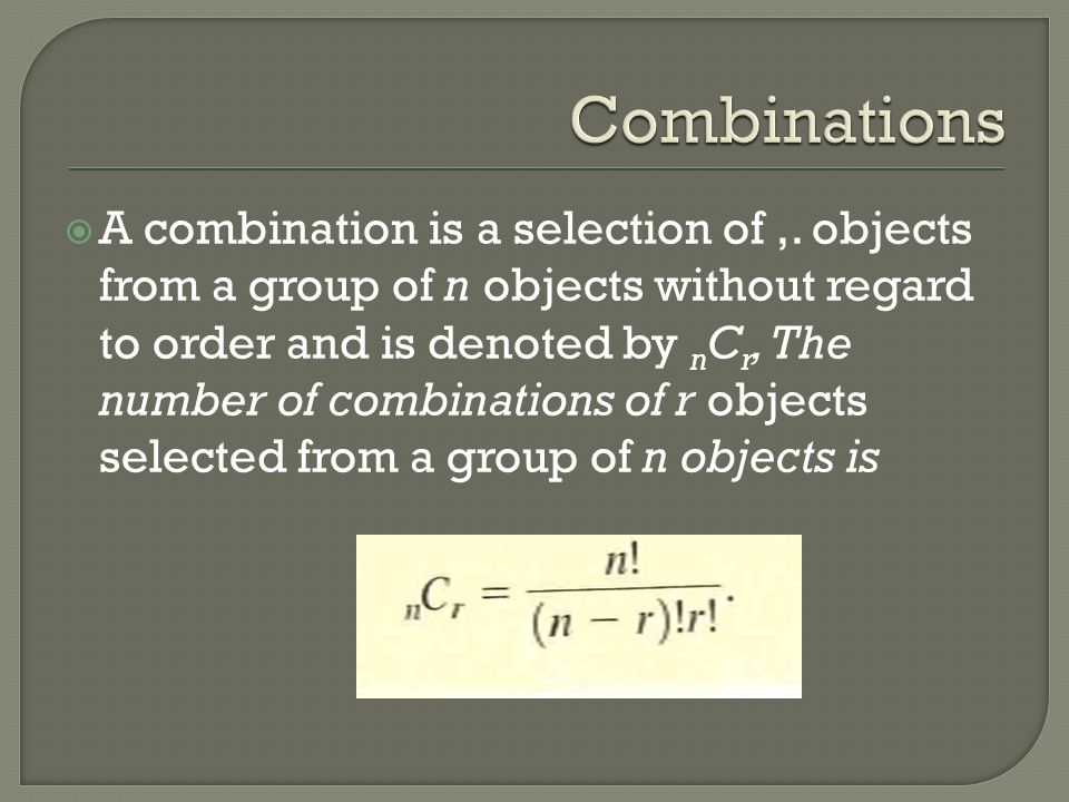 A combination is a selection of,. objects from a group of n objects without regard to order and is denoted by n C r, The number of combinations of r o