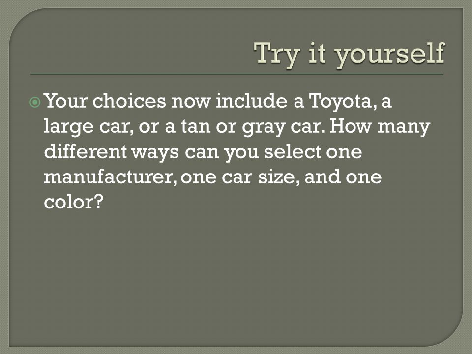 Your choices now include a Toyota, a large car, or a tan or gray car. How many different ways can you select one manufacturer, one car size, and one c