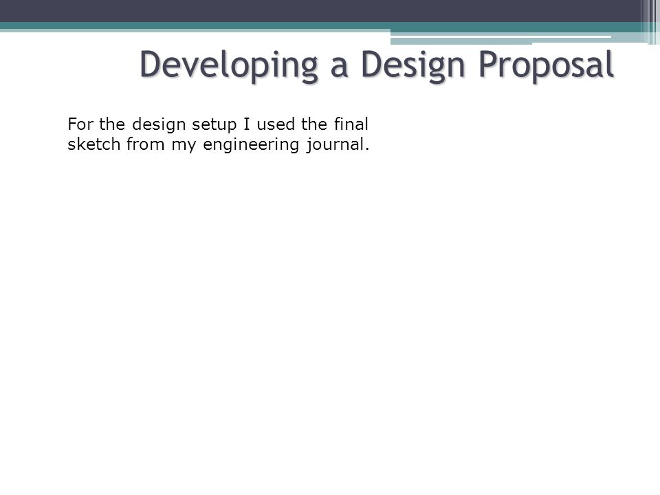 Developing a Design Proposal For the design setup I used the final sketch from my engineering journal.