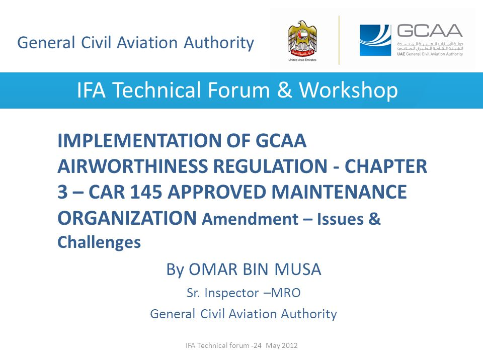 General Civil Aviation Authority IFA Technical Forum & Workshop IMPLEMENTATION OF GCAA AIRWORTHINESS REGULATION - CHAPTER 3 – CAR 145 APPROVED MAINTEN