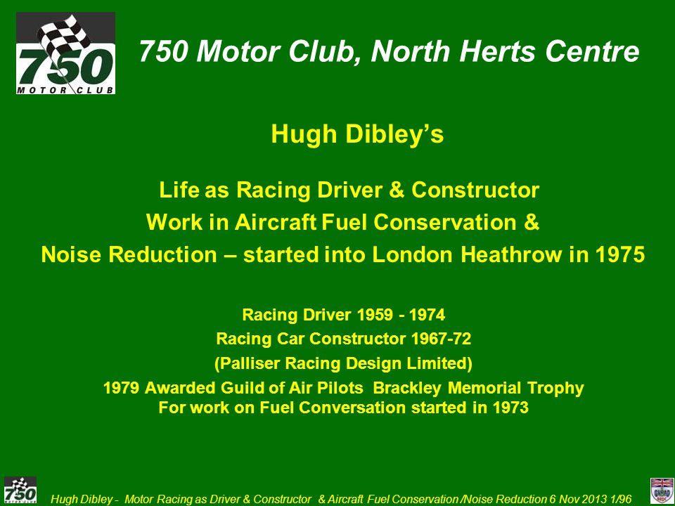 Hugh Dibley - Motor Racing as Driver & Constructor & Aircraft Fuel Conservation /Noise Reduction 6 Nov 2013 2/96 Racing Driver – privateer and semi-professional – Howmet TX Gas Turbine sports racer 1967-1972 Palliser Racing Design Limited Development of a new model by a small constructor Practical effects of aerodynamics Reason for end racing as racing driver Work on aircraft Fuel Conservation and Approach Noise Reduction and to Improve Safety on Non Precision Approaches – where unnecessary accidents still happen.