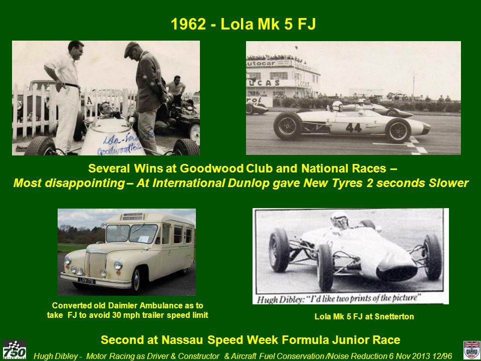 Hugh Dibley - Motor Racing as Driver & Constructor & Aircraft Fuel Conservation /Noise Reduction 6 Nov 2013 12/96 1962 - Lola Mk 5 FJ Converted old Da