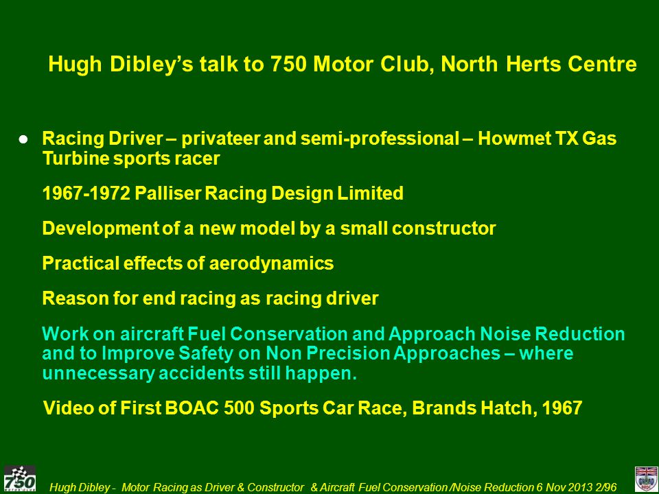 Hugh Dibley - Motor Racing as Driver & Constructor & Aircraft Fuel Conservation /Noise Reduction 6 Nov 2013 3/96 HPK Dibleys Motor Racing Background 1959–1962 Raced own cars and mainly did own maintenance 1959-60 AC Aceca Bristol 1960 Lola Formula Junior 1961 Lola Formula Junior 1962 Lola Formula Junior 1964–1965 Raced own cars under Stirling Moss Automobile Racing Team 1967 Raced own Camaro 1964 Brabham BT8 2.5 litre Climax Sports Racing Car 1965 Lola T70 Chevrolet 6 litre / 489 bhp 1967 Chevrolet Camaro Modified Saloon Possible to break even – on miniscule budget by current standards.