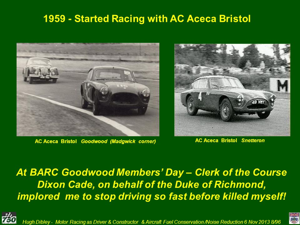 Hugh Dibley - Motor Racing as Driver & Constructor & Aircraft Fuel Conservation /Noise Reduction 6 Nov 2013 9/96 1960 continued with AC Aceca and eventually First Race with Lola FJ Mk 2 – at First Race Meeting at Brands Hatch Long Circuit Lola Mk 2 FJ Snetterton Lola Mk 2 FJ Silverstone Copse Then towed by late fathers 1934 R-R 20/25 Done for speeding – limit 30 mph with trailer Towed Lola FJ by AC Aceca until dropped valve when also racing at Goodwood