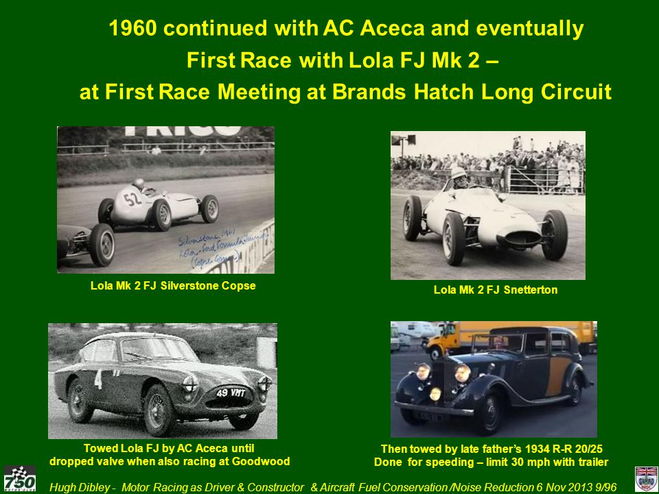 Hugh Dibley - Motor Racing as Driver & Constructor & Aircraft Fuel Conservation /Noise Reduction 6 Nov 2013 10/96 1960 continued with AC Aceca and Lola Mk 2 FJ Formula Junior Race Goodwood August 1960 - winner Jim Clark.