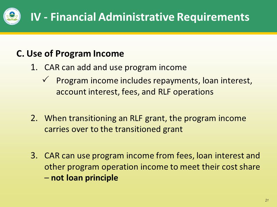 21 IV - Financial Administrative Requirements C. Use of Program Income 1. CAR can add and use program income Program income includes repayments, loan