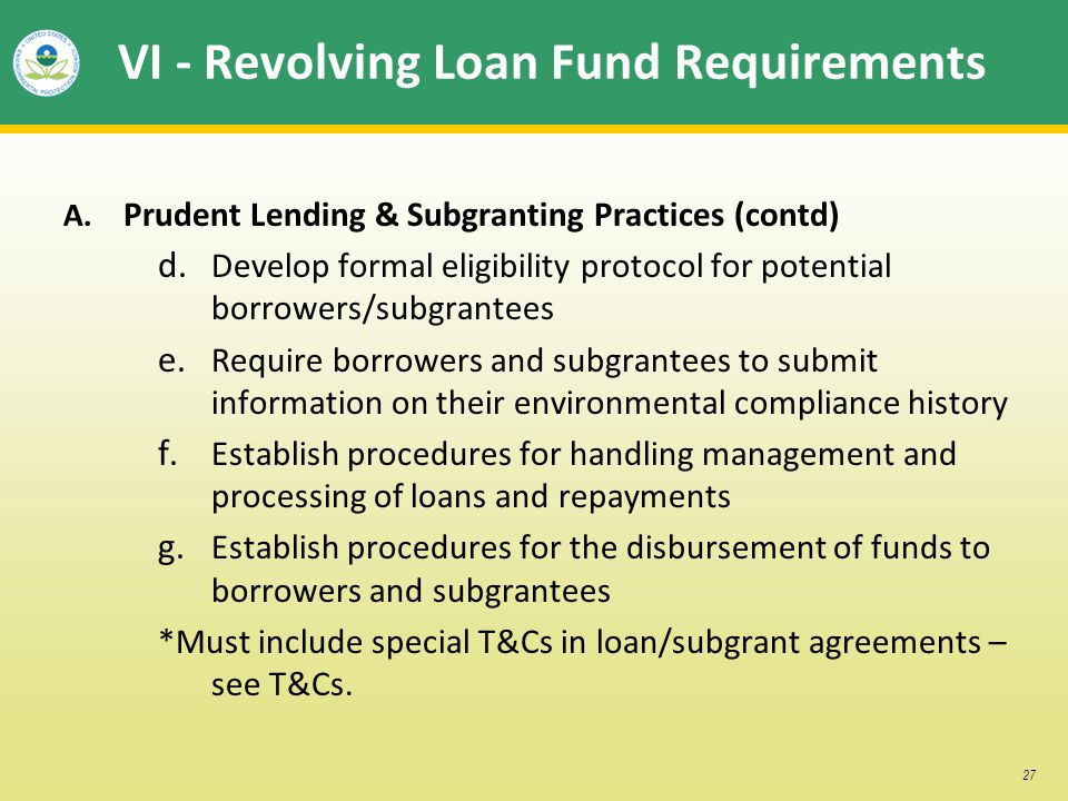 27 VI - Revolving Loan Fund Requirements A. Prudent Lending & Subgranting Practices (contd) d. Develop formal eligibility protocol for potential borro