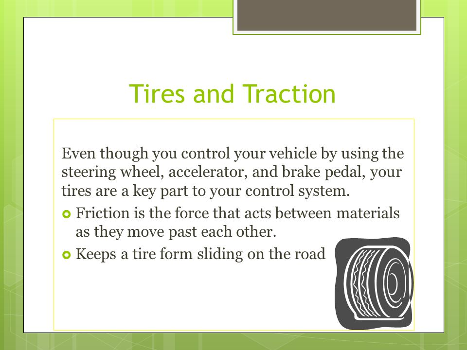 Tires and Traction Even though you control your vehicle by using the steering wheel, accelerator, and brake pedal, your tires are a key part to your c