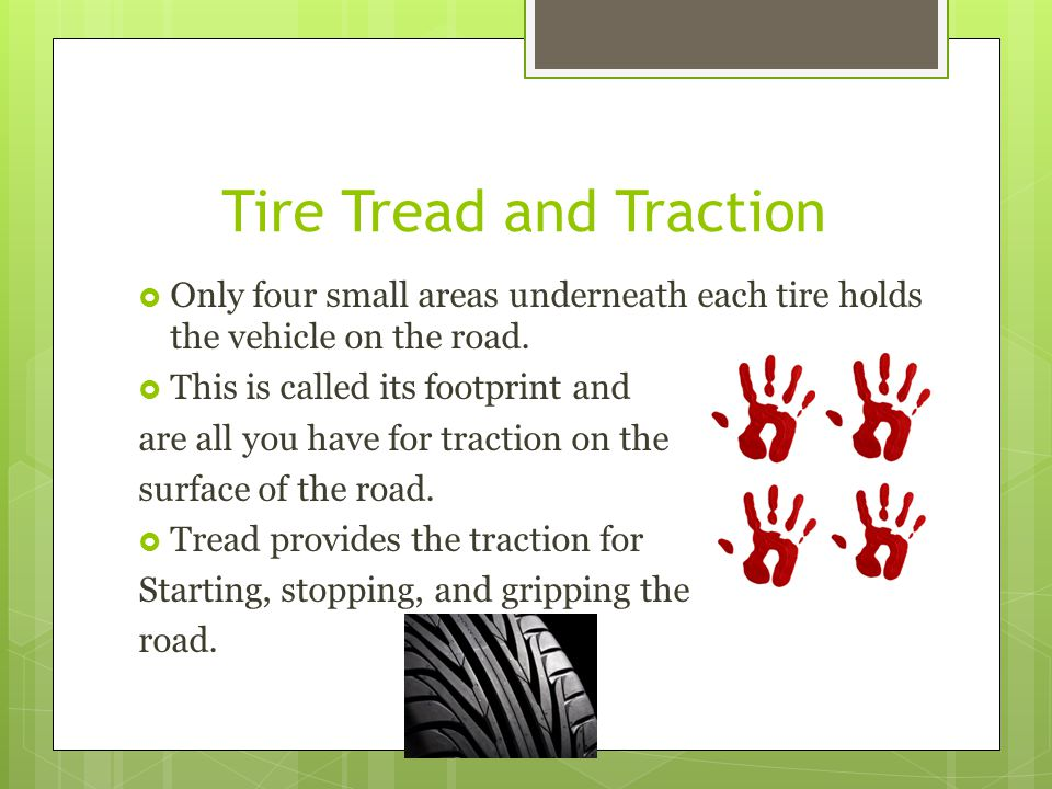 Tire Tread and Traction Only four small areas underneath each tire holds the vehicle on the road. This is called its footprint and are all you have fo