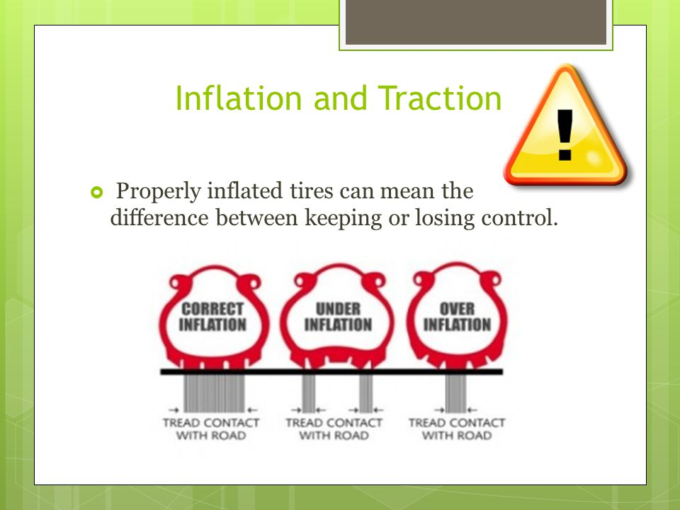 Inflation and Traction Properly inflated tires can mean the difference between keeping or losing control.