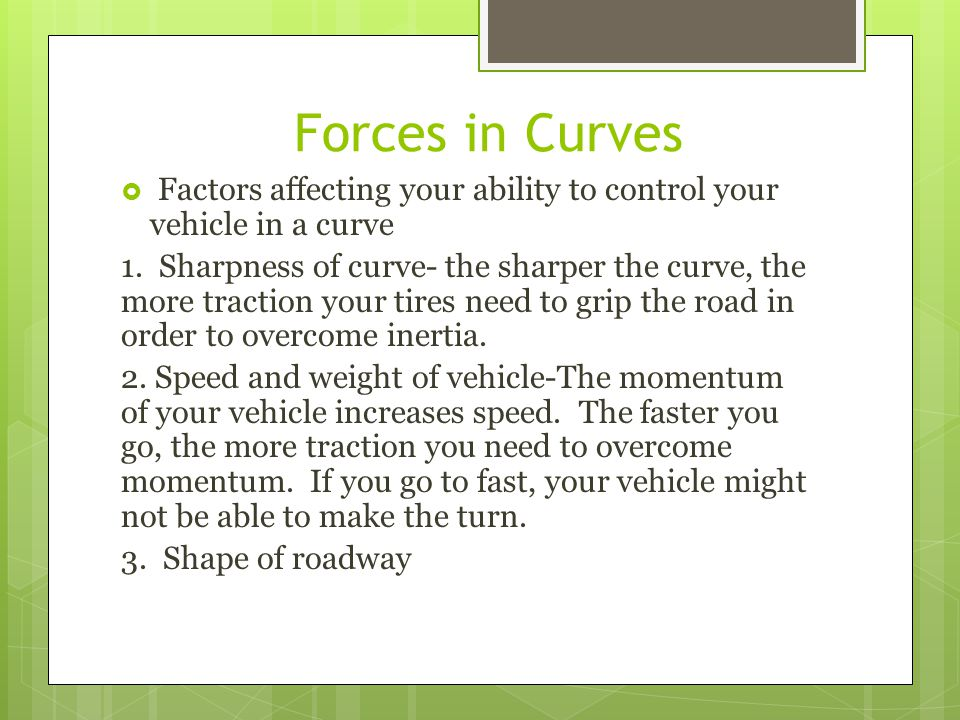 Forces in Curves Factors affecting your ability to control your vehicle in a curve 1. Sharpness of curve- the sharper the curve, the more traction you