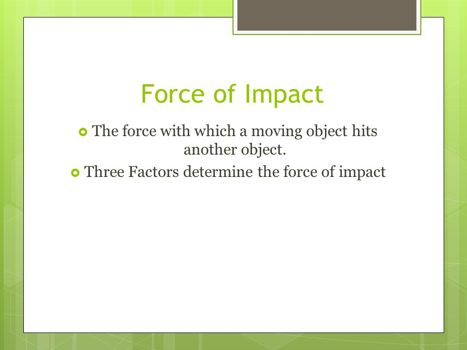 Force of Impact The force with which a moving object hits another object. Three Factors determine the force of impact