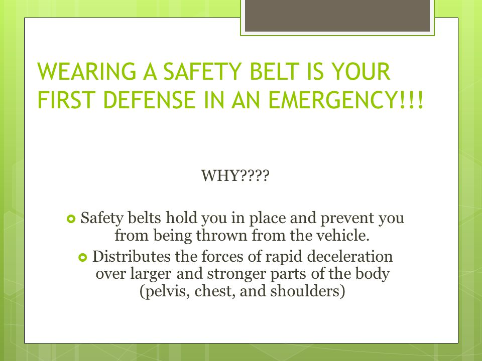 WEARING A SAFETY BELT IS YOUR FIRST DEFENSE IN AN EMERGENCY!!! WHY???? Safety belts hold you in place and prevent you from being thrown from the vehic