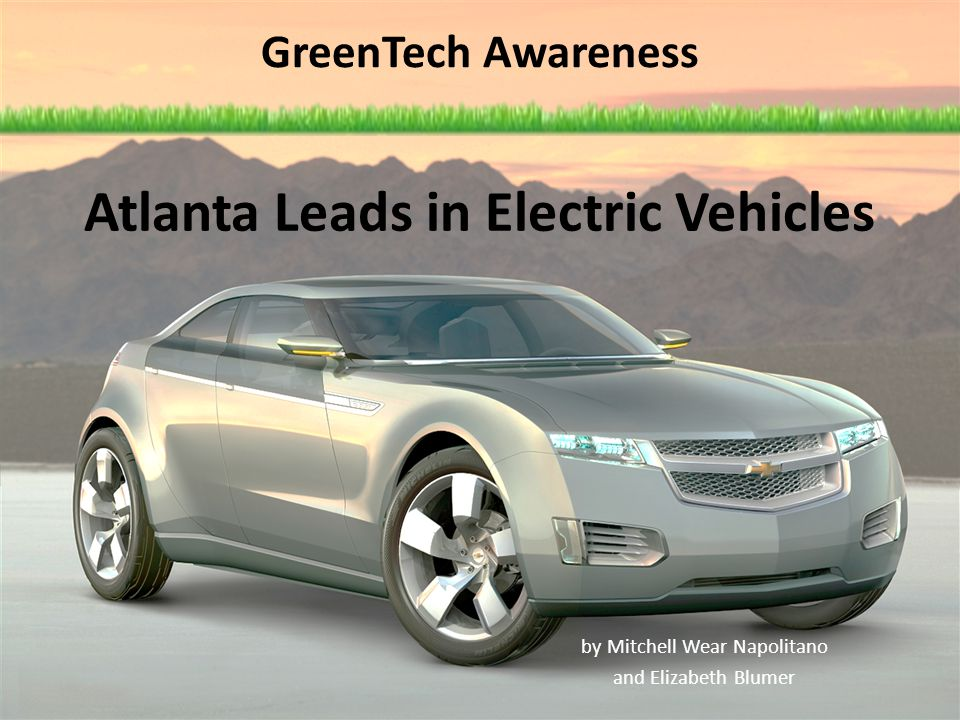 GreenTech Awareness by Mitchell Wear Napolitano and Elizabeth Blumer Atlanta Leads in Electric Vehicles