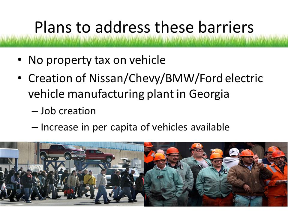 Plans to address these barriers No property tax on vehicle Creation of Nissan/Chevy/BMW/Ford electric vehicle manufacturing plant in Georgia – Job cre