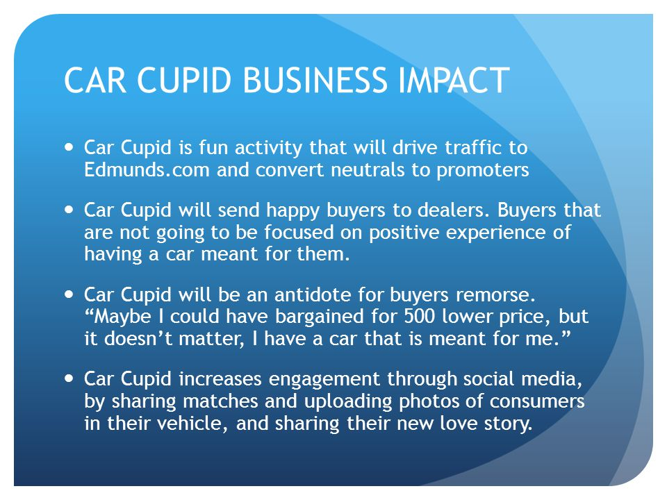 CAR CUPID BUSINESS IMPACT Car Cupid is fun activity that will drive traffic to Edmunds.com and convert neutrals to promoters Car Cupid will send happy buyers to dealers.