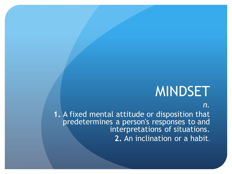 MINDSET n. 1. A fixed mental attitude or disposition that predetermines a person's responses to and interpretations of situations. 2. An inclination o