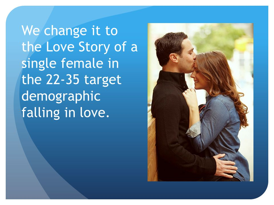 We change it to the Love Story of a single female in the 22-35 target demographic falling in love.