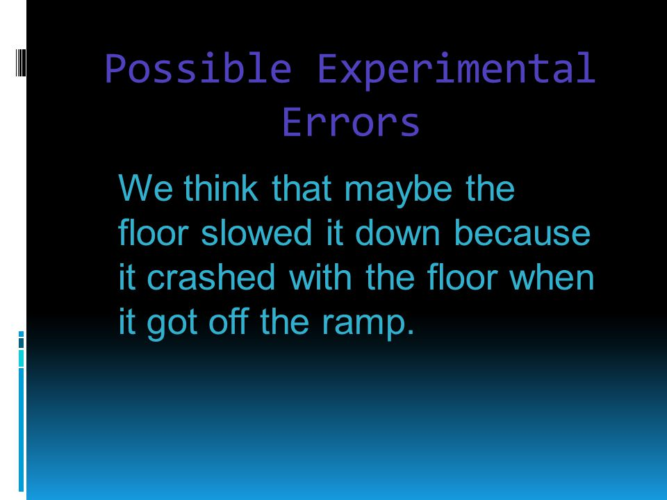 Possible Experimental Errors We think that maybe the floor slowed it down because it crashed with the floor when it got off the ramp.