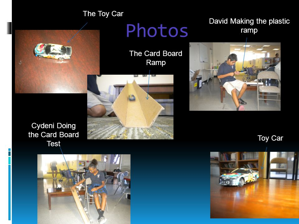 Photos The Toy Car The Card Board Ramp David Making the plastic ramp Toy Car Cydeni Doing the Card Board Test