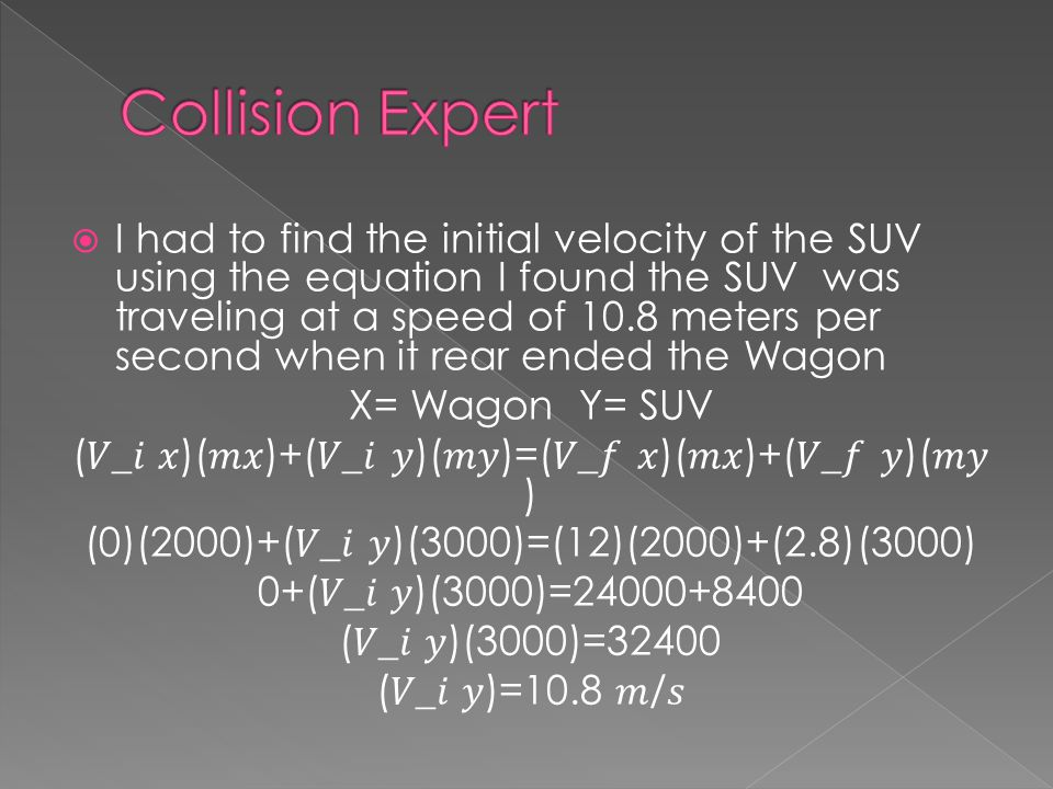 I had to find the initial velocity of the SUV using the equation I found the SUV was traveling at a speed of 10.8 meters per second when it rear ended